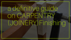 a definitive guide on CARPENTRY Finishing or JOINERY Finishing
